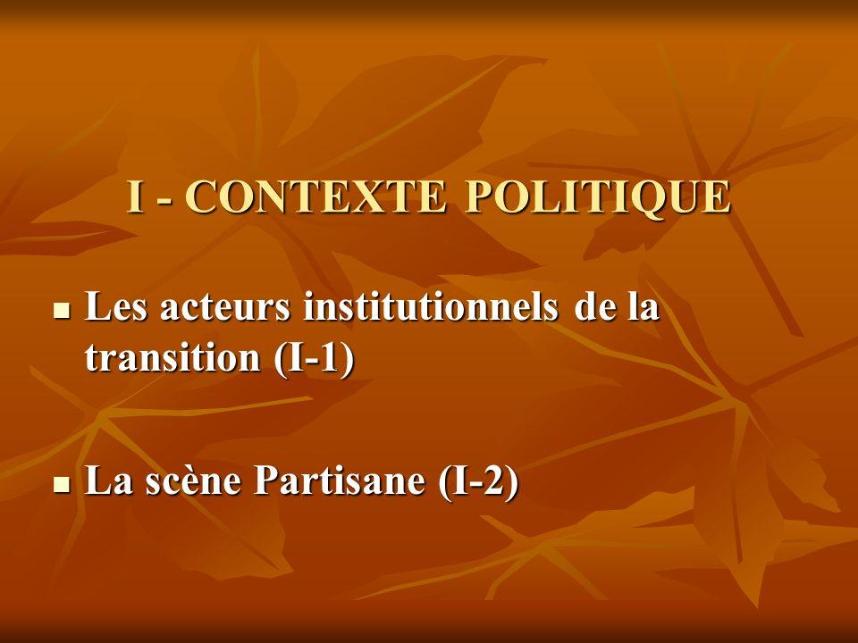I - CONTEXTE POLITIQUE Les acteurs institutionnels de la transition (I-1) La scène Partisane (I-2)