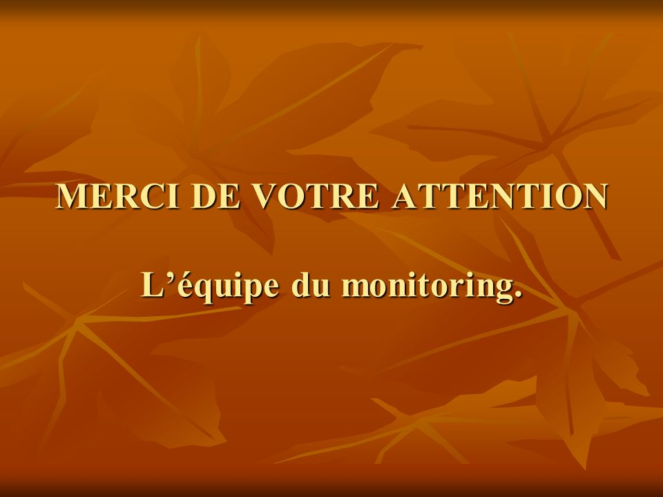 MERCI DE VOTRE ATTENTION L'équipe du monitoring.