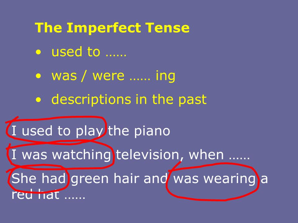 The Imperfect Tense used to …… was / were …… ing. descriptions in the past. I used to play the piano.