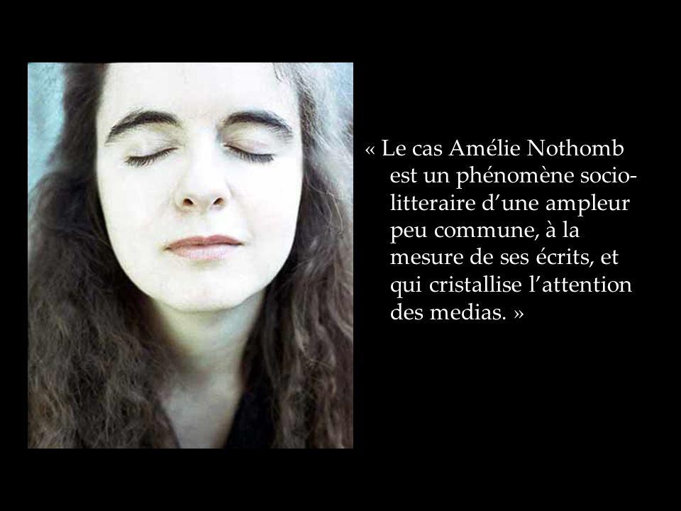 « Le cas Amélie Nothomb est un phénomène socio-litteraire d'une ampleur peu commune, à la mesure de ses écrits, et qui cristallise l'attention des medias. »