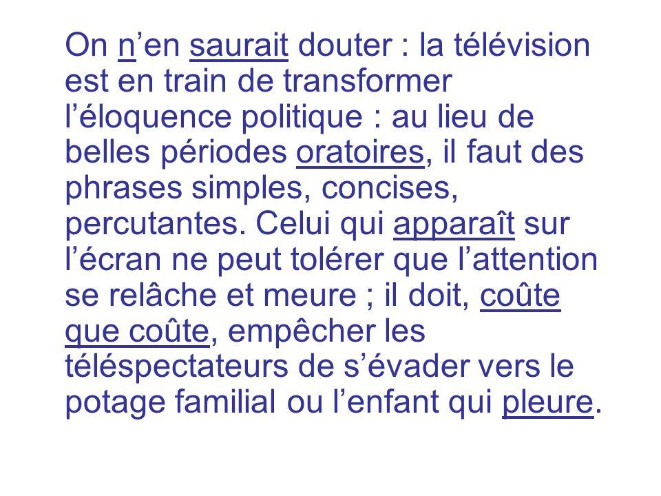 On n'en saurait douter : la télévision est en train de transformer l'éloquence politique : au lieu de belles périodes oratoires, il faut des phrases simples, concises, percutantes.