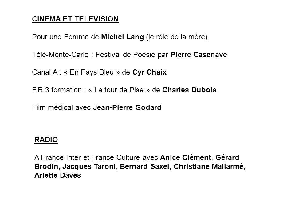 CINEMA ET TELEVISION Pour une Femme de Michel Lang (le rôle de la mère) Télé-Monte-Carlo : Festival de Poésie par Pierre Casenave.