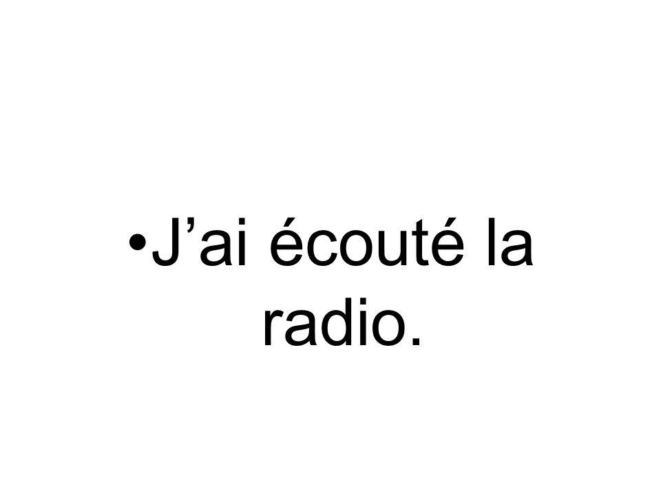 J'ai écouté la radio.