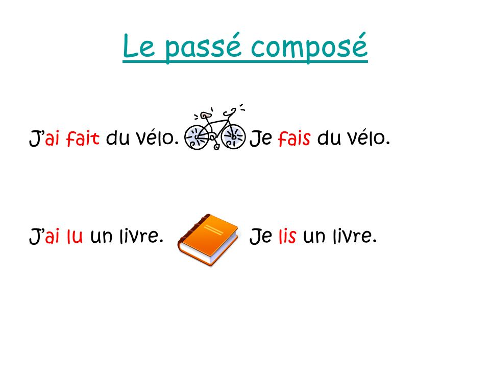 Le passé composé J'ai fait du vélo. Je fais du vélo. J'ai lu un livre.