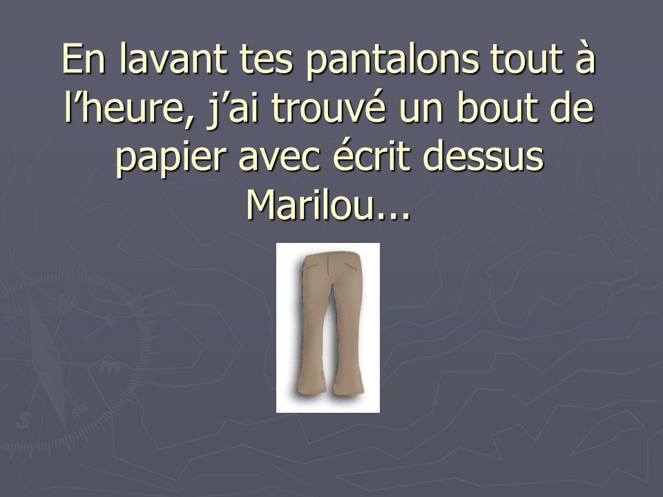 En lavant tes pantalons tout à l'heure, j'ai trouvé un bout de papier avec écrit dessus Marilou...