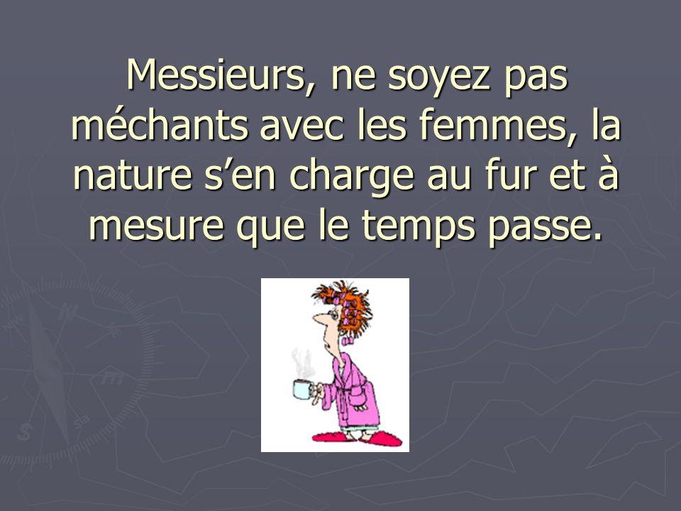 Messieurs, ne soyez pas méchants avec les femmes, la nature s'en charge au fur et à mesure que le temps passe.