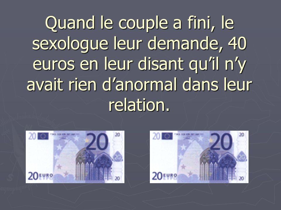 Quand le couple a fini, le sexologue leur demande, 40 euros en leur disant qu'il n'y avait rien d'anormal dans leur relation.