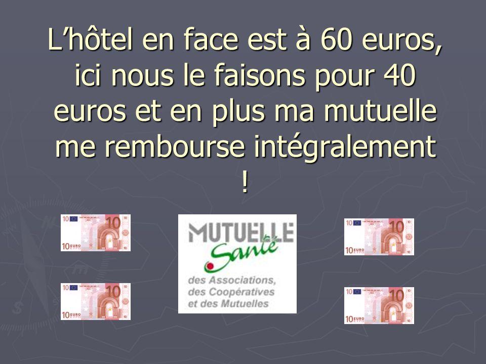 L'hôtel en face est à 60 euros, ici nous le faisons pour 40 euros et en plus ma mutuelle me rembourse intégralement !