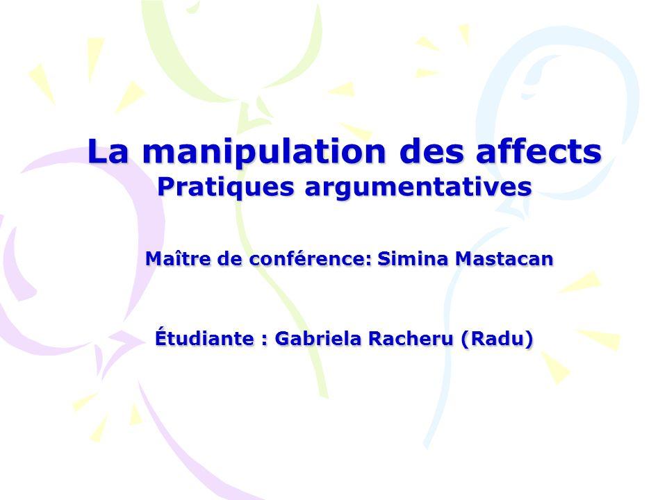 La manipulation des affects Pratiques argumentatives Maître de conférence: Simina Mastacan Étudiante : Gabriela Racheru (Radu)