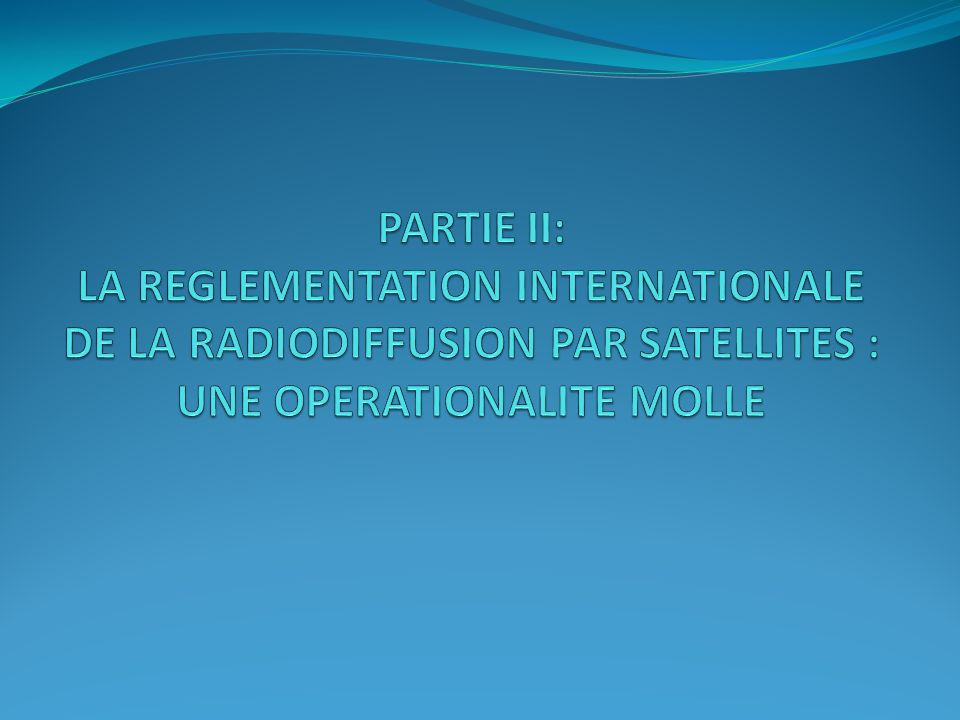 PARTIE II: LA REGLEMENTATION INTERNATIONALE DE LA RADIODIFFUSION PAR SATELLITES : UNE OPERATIONALITE MOLLE