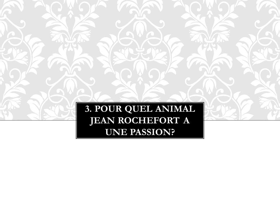 3. Pour Quel animal Jean Rochefort a une passion