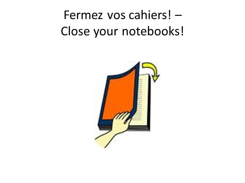 Fermez vos cahiers! – Close your notebooks!