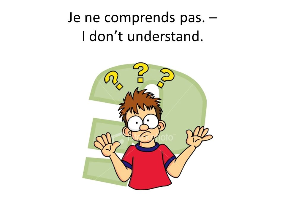 Je ne comprends pas. – I don't understand.