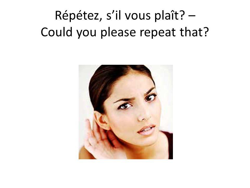 Répétez, s'il vous plaît – Could you please repeat that