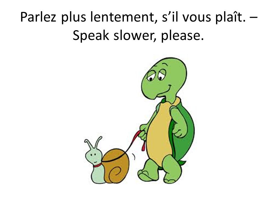 Parlez plus lentement, s'il vous plaît. – Speak slower, please.
