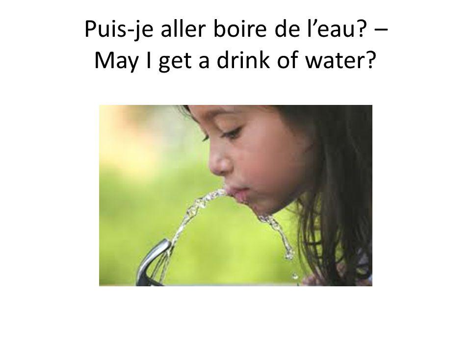 Puis-je aller boire de l'eau – May I get a drink of water