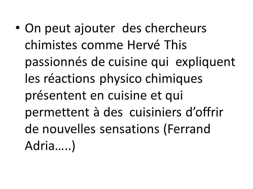 On peut ajouter des chercheurs chimistes comme Hervé This passionnés de cuisine qui expliquent les réactions physico chimiques présentent en cuisine et qui permettent à des cuisiniers d'offrir de nouvelles sensations (Ferrand Adria…..)