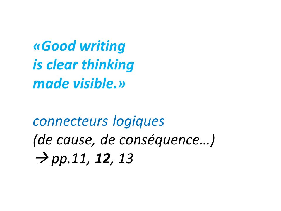 «Good writing is clear thinking. made visible.» connecteurs logiques. (de cause, de conséquence…)