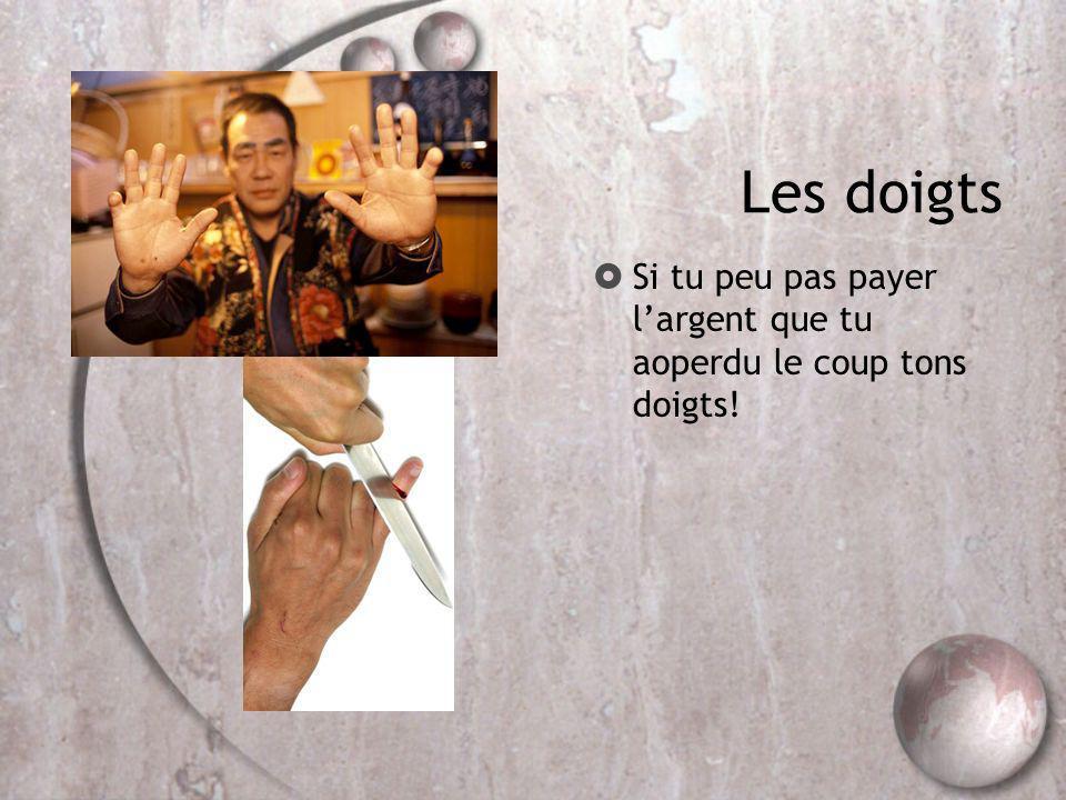 Les doigts Si tu peu pas payer l'argent que tu aoperdu le coup tons doigts!