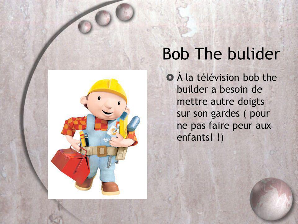 Bob The bulider À la télévision bob the builder a besoin de mettre autre doigts sur son gardes ( pour ne pas faire peur aux enfants.