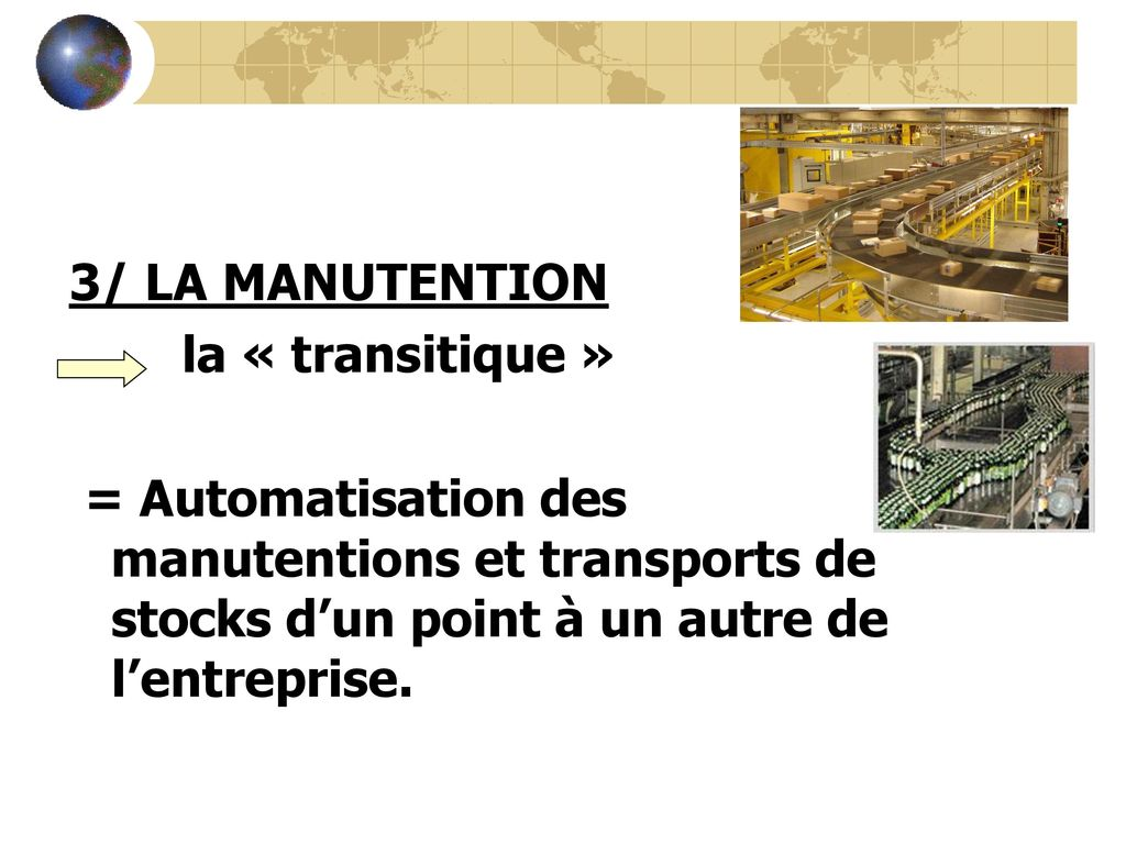 3/ LA MANUTENTION la « transitique » = Automatisation des manutentions et transports de stocks d'un point à un autre de l'entreprise.