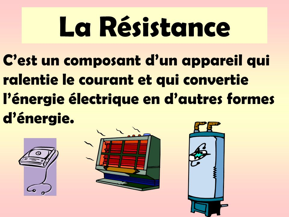 La Résistance C'est un composant d'un appareil qui ralentie le courant et qui convertie l'énergie électrique en d'autres formes d'énergie.