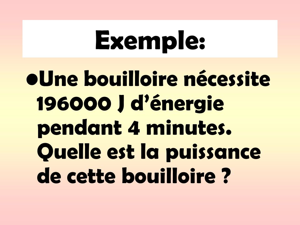 Exemple: Une bouilloire nécessite 196000 J d'énergie pendant 4 minutes.