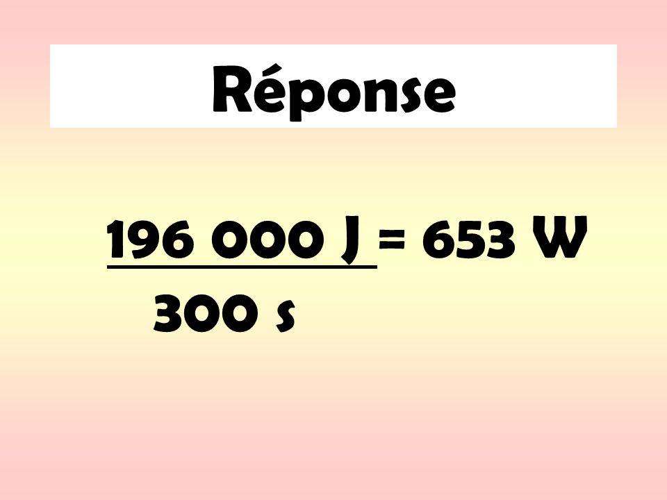 Réponse 196 000 J = 653 W 300 s