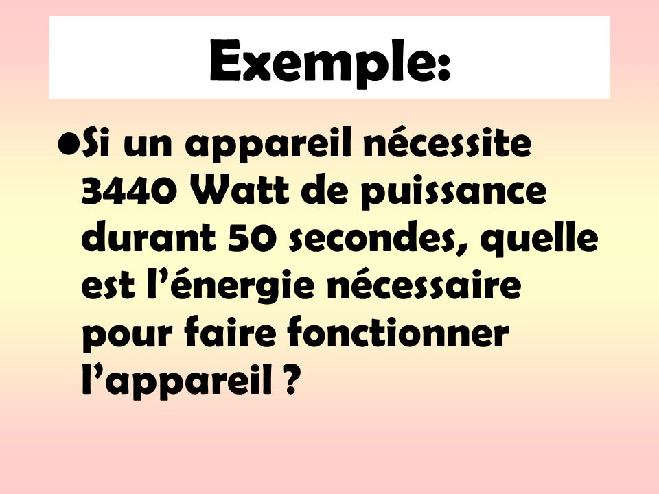 Exemple: Si un appareil nécessite 3440 Watt de puissance durant 50 secondes, quelle est l'énergie nécessaire pour faire fonctionner l'appareil