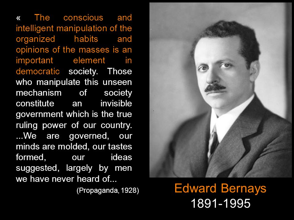 « The conscious and intelligent manipulation of the organized habits and opinions of the masses is an important element in democratic society. Those who manipulate this unseen mechanism of society constitute an invisible government which is the true ruling power of our country. ...We are governed, our minds are molded, our tastes formed, our ideas suggested, largely by men we have never heard of...