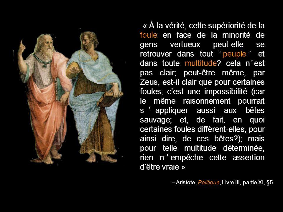 « À la vérité, cette supériorité de la foule en face de la minorité de gens vertueux peut-elle se retrouver dans tout peuple et dans toute multitude cela n'est pas clair; peut-être même, par Zeus, est-il clair que pour certaines foules, c'est une impossibilité (car le même raisonnement pourrait s'appliquer aussi aux bêtes sauvage; et, de fait, en quoi certaines foules diffèrent-elles, pour ainsi dire, de ces bêtes ); mais pour telle multitude déterminée, rien n'empêche cette assertion d'être vraie »
