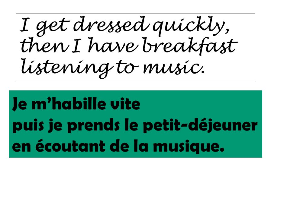 I get dressed quickly, then I have breakfast listening to music. Je m'habille vite. puis je prends le petit-déjeuner.