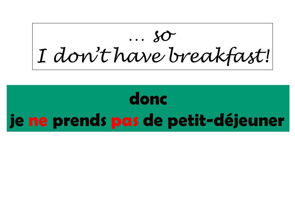 … so I don't have breakfast! donc je ne prends pas de petit-déjeuner
