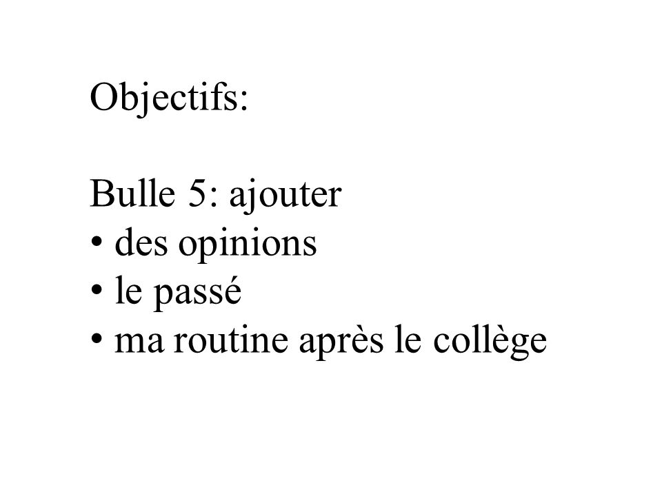 Objectifs: Bulle 5: ajouter des opinions le passé ma routine après le collège