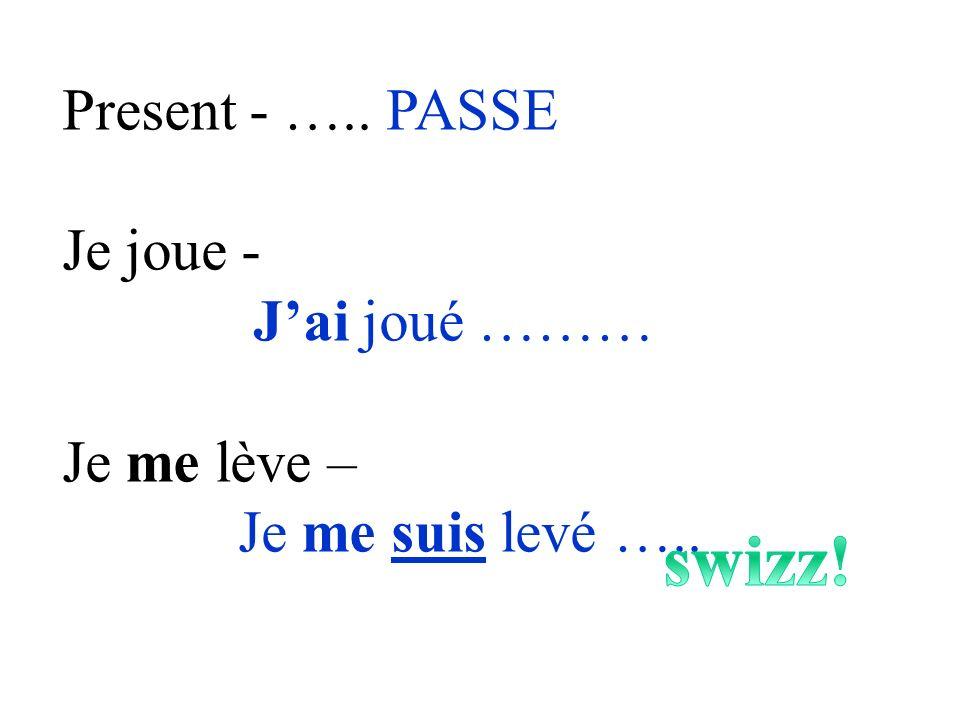 swizz! Present - ….. PASSE Je joue - J'ai joué ……… Je me lève –