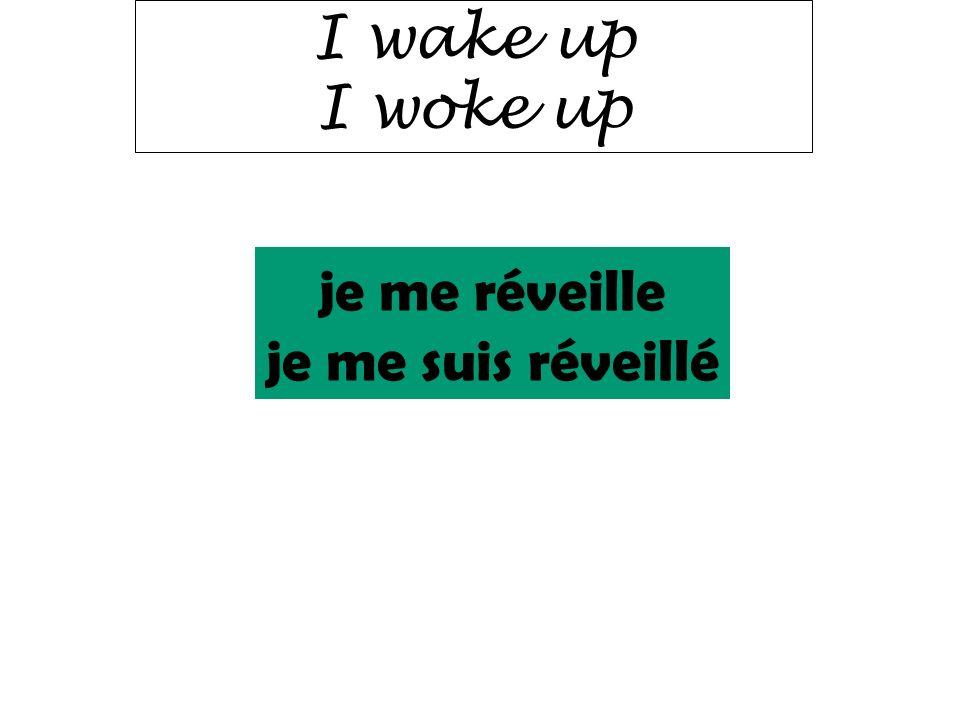 I wake up I woke up je me réveille je me suis réveillé