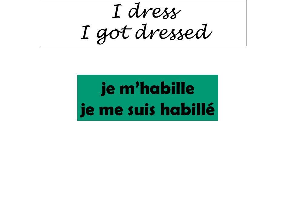 I dress I got dressed je m'habille je me suis habillé