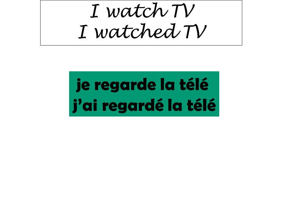 I watch TV I watched TV je regarde la télé j'ai regardé la télé