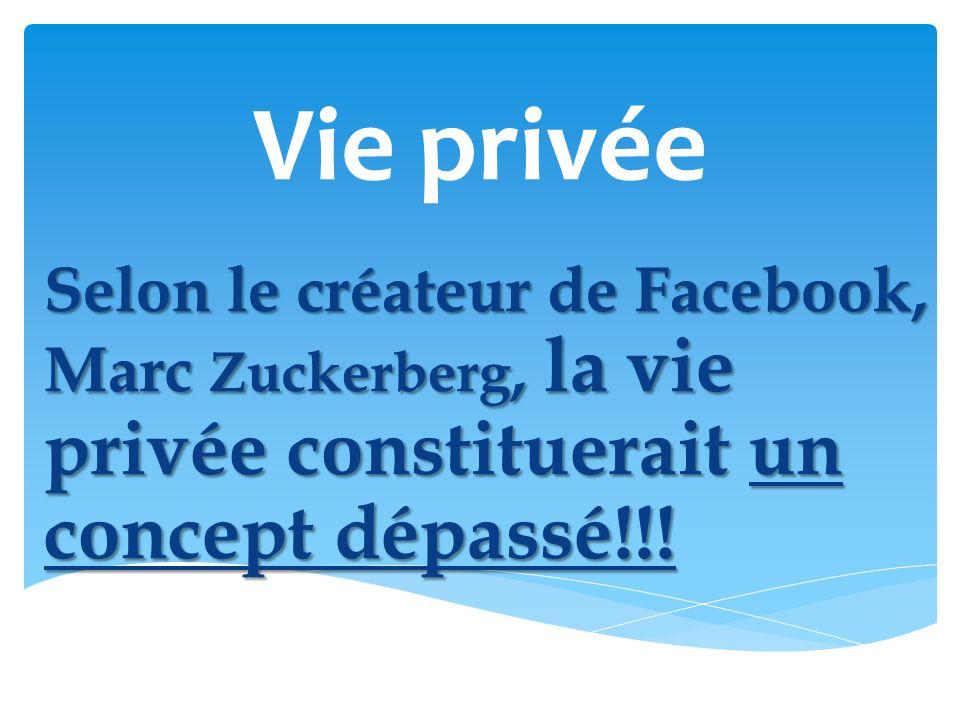 Vie privée Selon le créateur de Facebook, Marc Zuckerberg, la vie privée constituerait un concept dépassé!!!