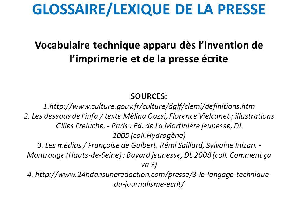 GLOSSAIRE/LEXIQUE DE LA PRESSE Vocabulaire technique apparu dès l'invention de l'imprimerie et de la presse écrite SOURCES: 1.http://www.culture.gouv.fr/culture/dglf/clemi/definitions.htm 2.