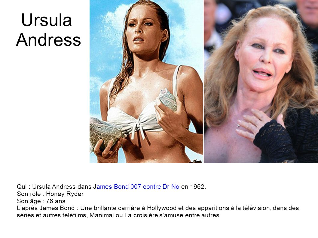 Ursula Andress Qui : Ursula Andress dans James Bond 007 contre Dr No en 1962. Son rôle : Honey Ryder.
