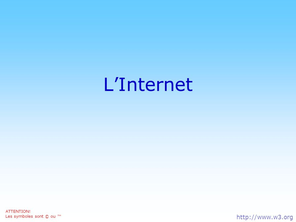 L'Internet © DN ATTENTION! Les symboles sont © ou ™ http://www.w3.org