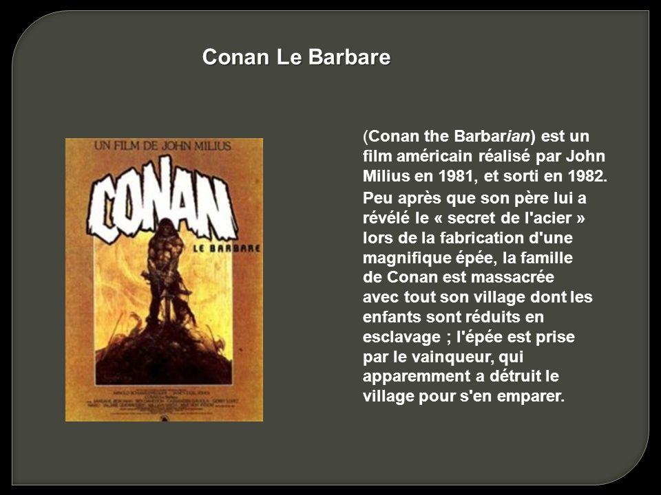 Conan Le Barbare (Conan the Barbarian) est un film américain réalisé par John Milius en 1981, et sorti en 1982.