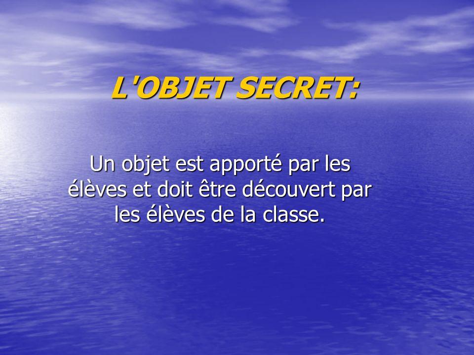 L OBJET SECRET: Un objet est apporté par les élèves et doit être découvert par les élèves de la classe.