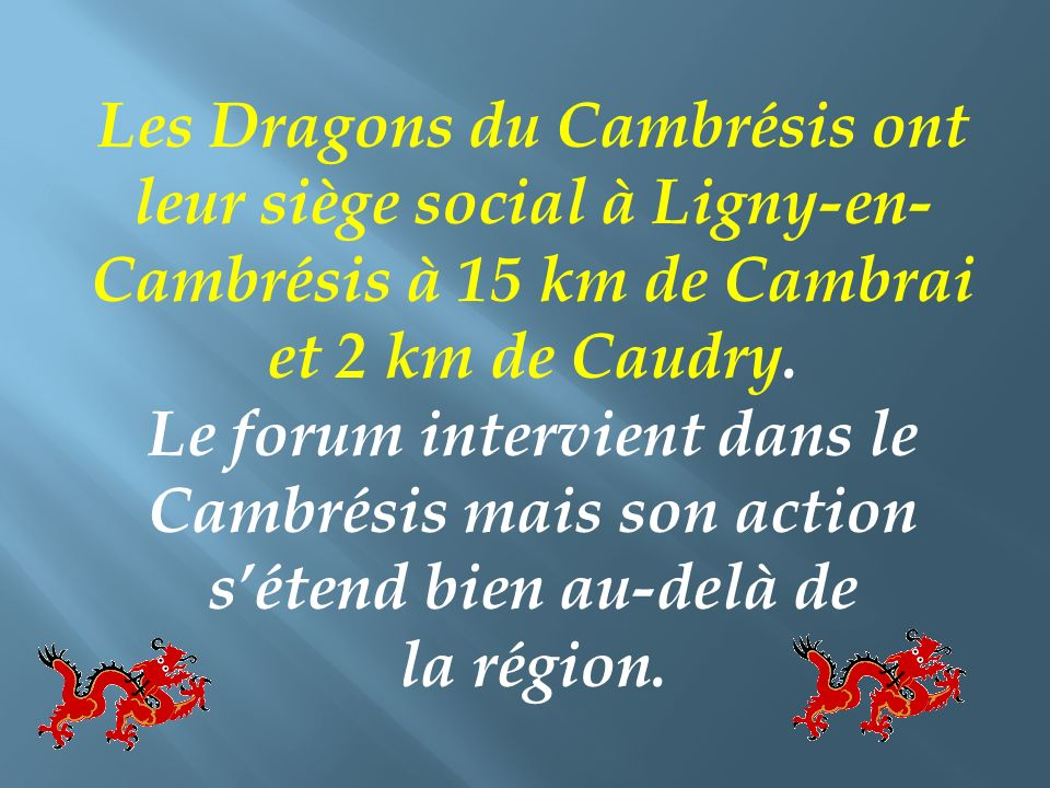 Les Dragons du Cambrésis ont leur siège social à Ligny-en-Cambrésis à 15 km de Cambrai et 2 km de Caudry.
