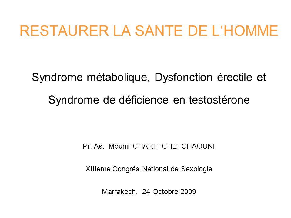 RESTAURER LA SANTE DE L'HOMME Syndrome métabolique, Dysfonction érectile et Syndrome de déficience en testostérone Pr. As. Mounir CHARIF CHEFCHAOUNI XIIIéme Congrés National de Sexologie Marrakech, 24 Octobre 2009