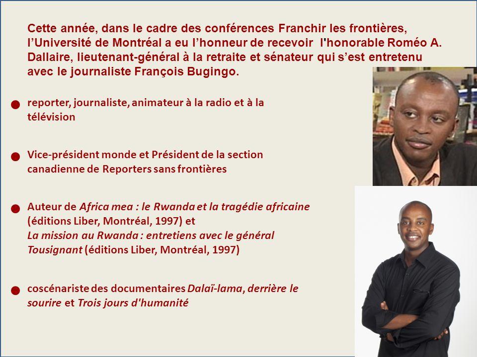 Cette année, dans le cadre des conférences Franchir les frontières, l'Université de Montréal a eu l'honneur de recevoir l honorable Roméo A. Dallaire, lieutenant-général à la retraite et sénateur qui s'est entretenu avec le journaliste François Bugingo.
