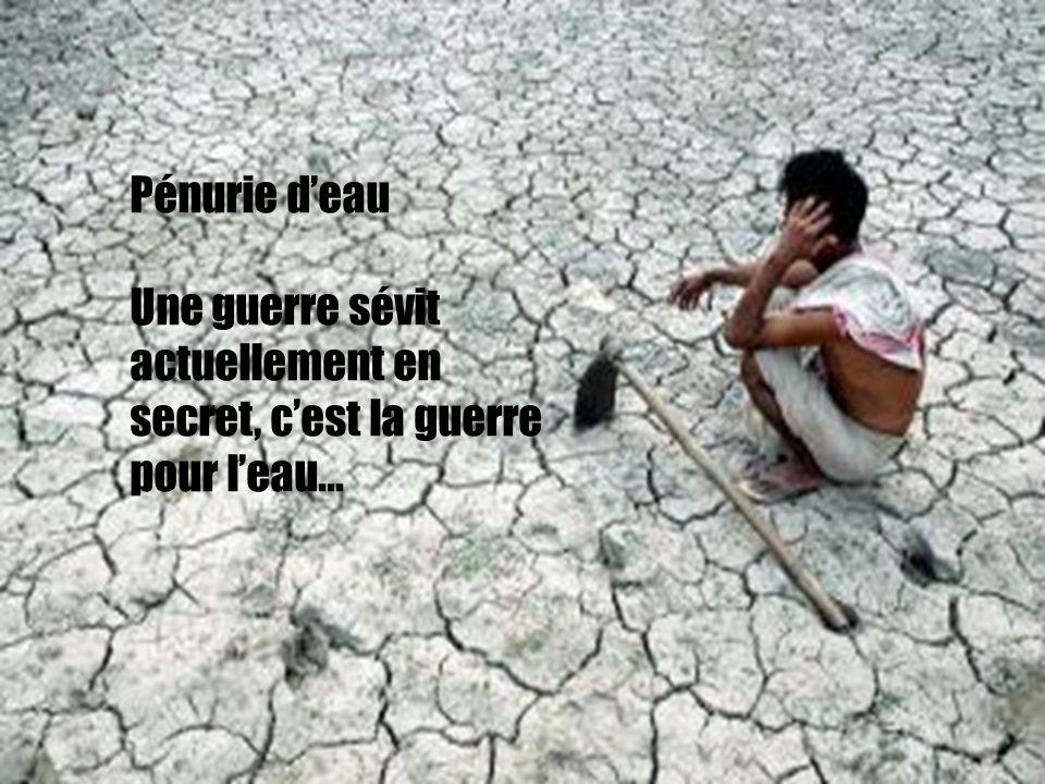 Pénurie d'eau Une guerre sévit actuellement en secret, c'est la guerre pour l'eau…