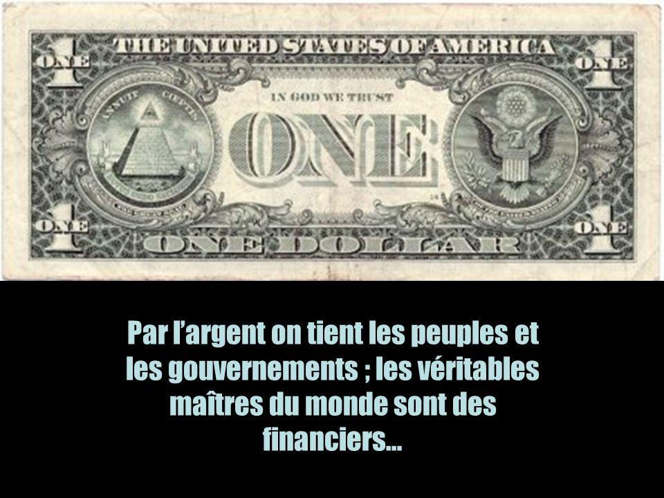Par l'argent on tient les peuples et les gouvernements ; les véritables maîtres du monde sont des financiers…