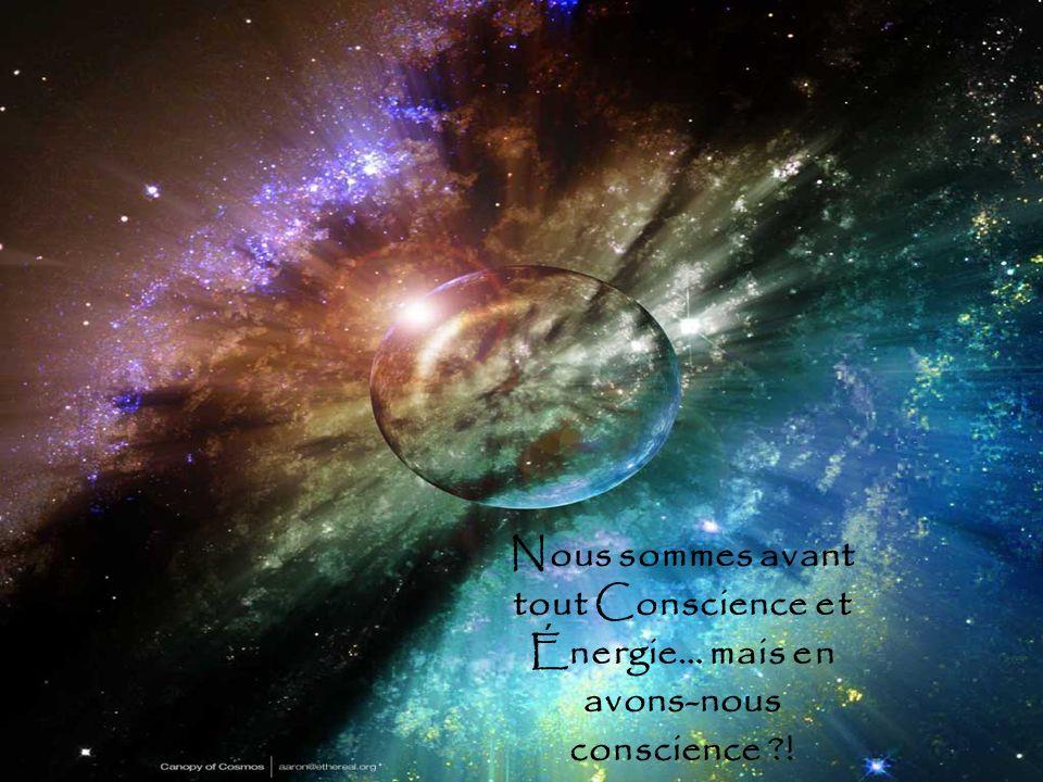 Nous sommes avant tout Conscience et Énergie… mais en avons-nous conscience !